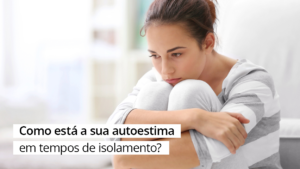 Read more about the article ARTIGO | Como está a sua autoestima em tempos de isolamento?